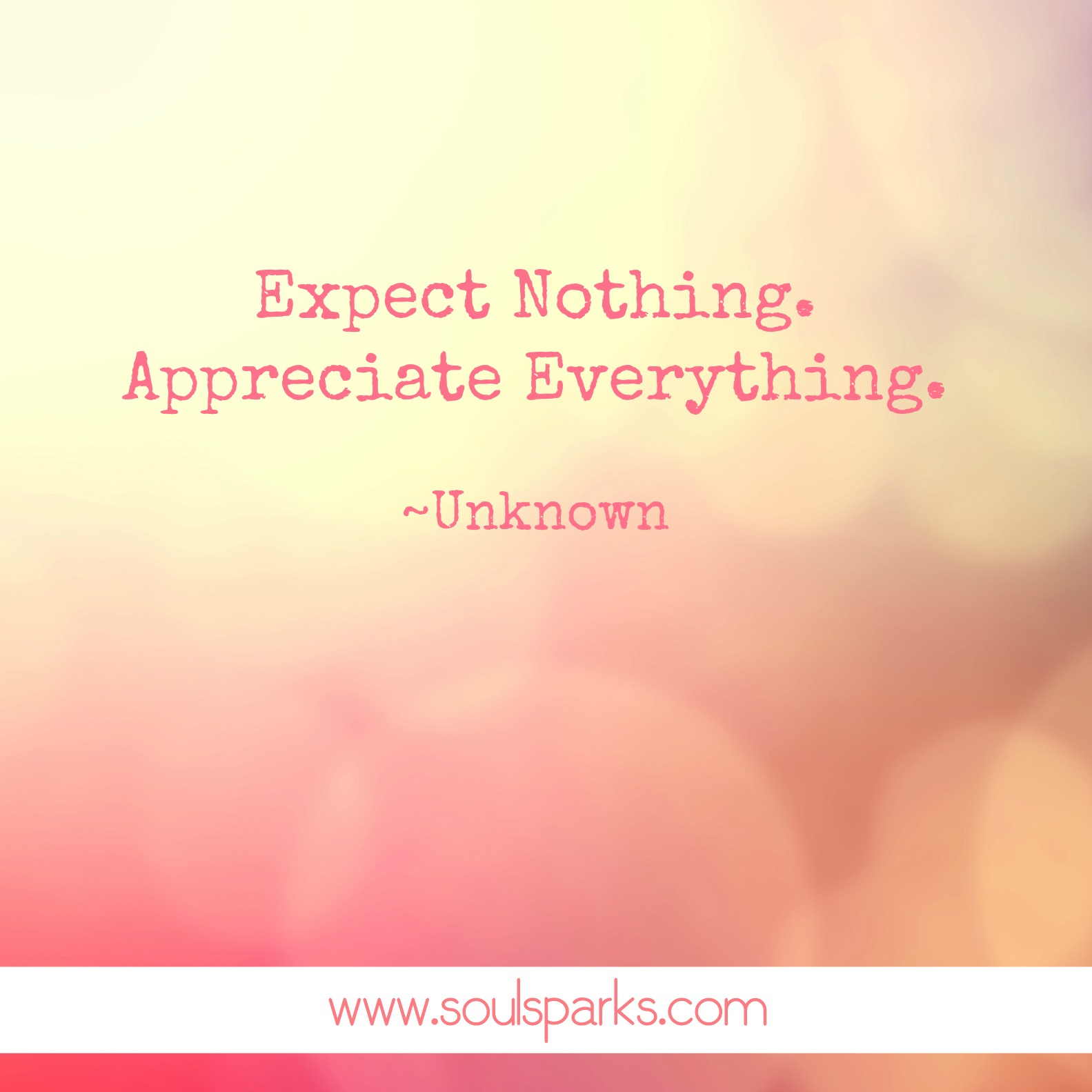 Expect Nothing. Appreciate Everything. ~Unknown