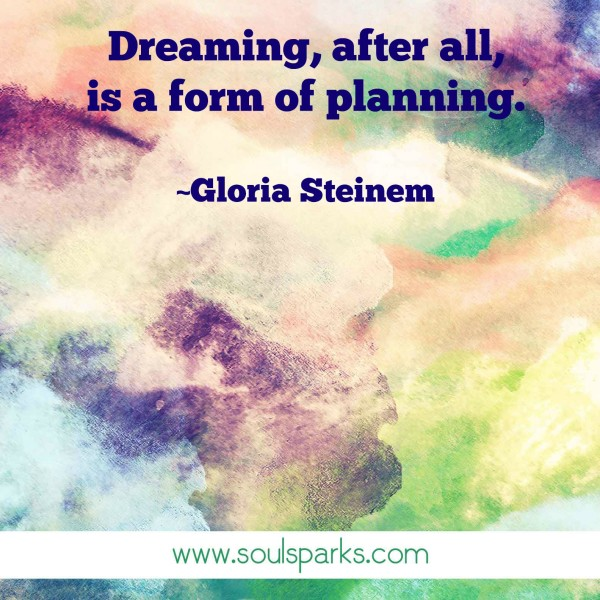 """Dreaming, after all, is a form of planning."" ~Gloria Steinem"