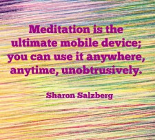 Meditation is the ultimate mobile device; you can use it anywhere, anytime, unobtrusively. – Sharon Salzberg